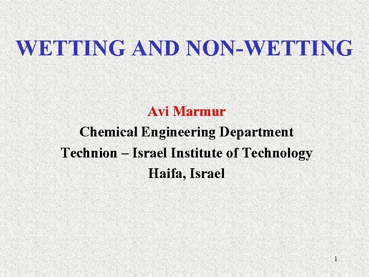 WETTING AND NON-WETTING Avi Marmur Chemical Engineering Department Technion – Israel Institute of Technology