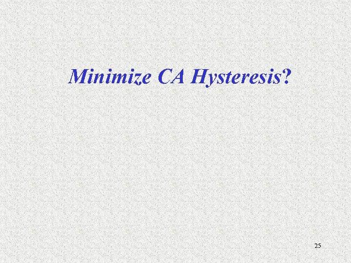 Minimize CA Hysteresis? 25