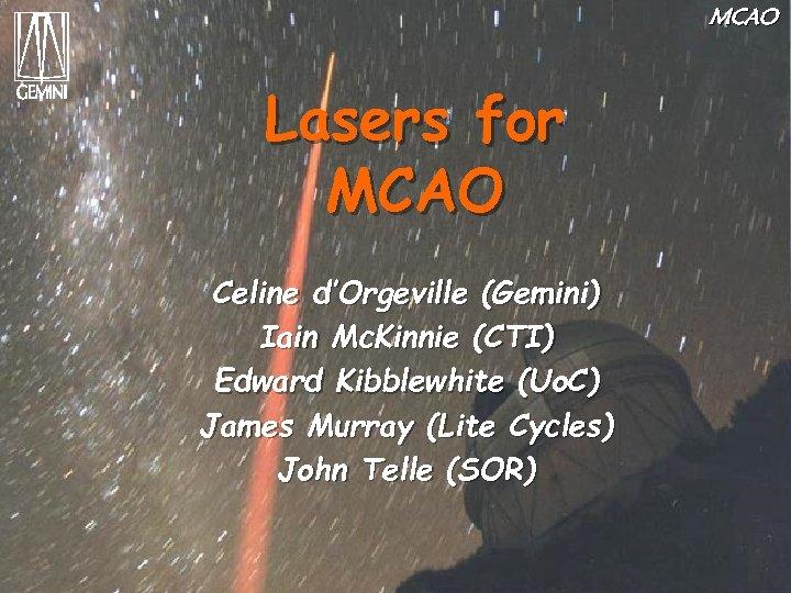 MCAO Lasers for MCAO Celine d'Orgeville (Gemini) Iain Mc. Kinnie (CTI) Edward Kibblewhite (Uo.