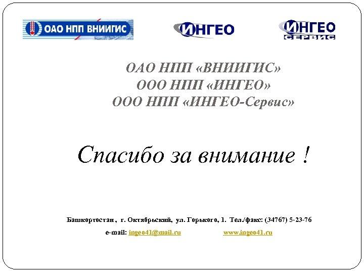 ОАО НПП «ВНИИГИС» ООО НПП «ИНГЕО-Сервис» Спасибо за внимание ! Башкортостан , г. Октябрьский,