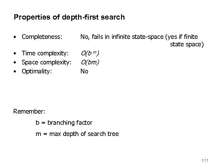 Properties of depth-first search • Completeness: No, fails in infinite state-space (yes if finite