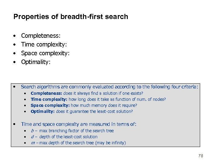 Properties of breadth-first search • • Completeness: Time complexity: Space complexity: Optimality: • Search