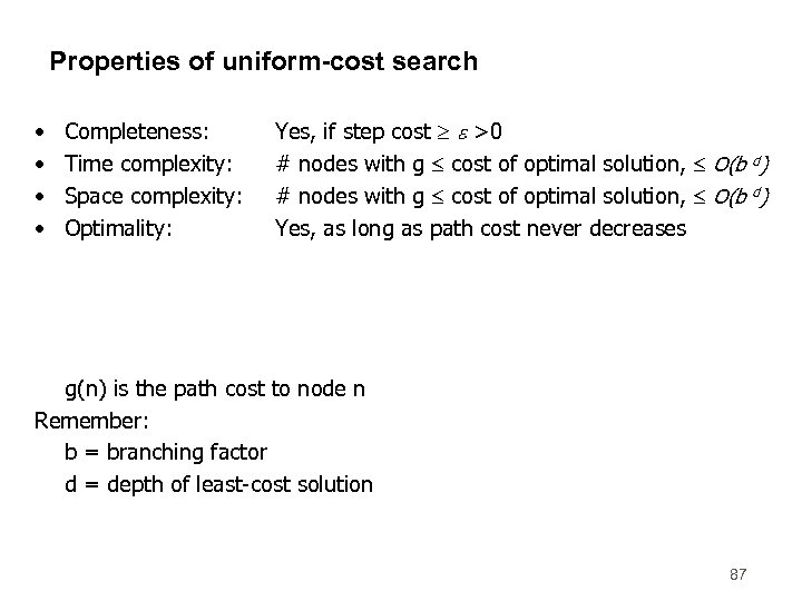 Properties of uniform-cost search • • Completeness: Time complexity: Space complexity: Optimality: Yes, if