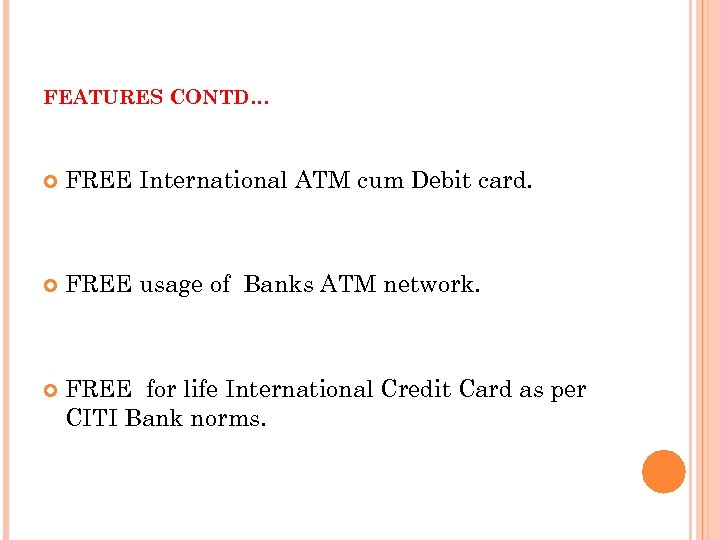 FEATURES CONTD… FREE International ATM cum Debit card. FREE usage of Banks ATM network.