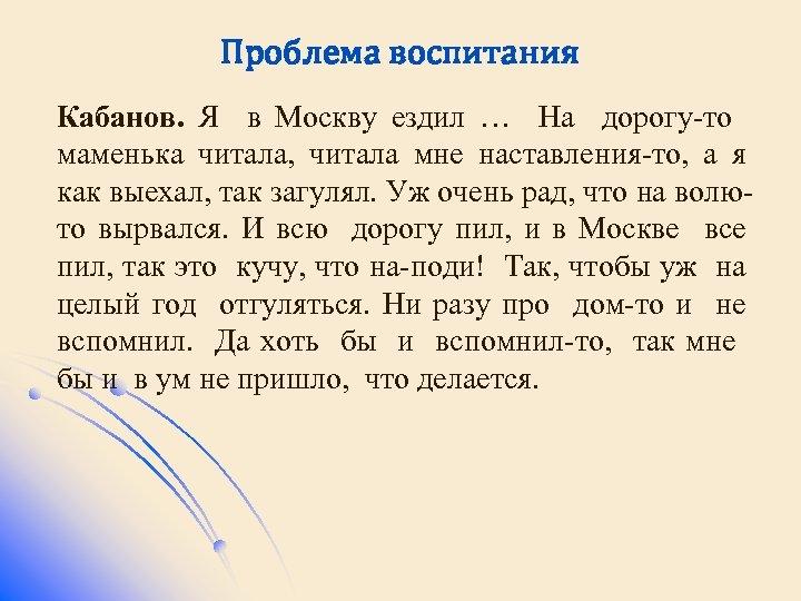 Проблема воспитания Кабанов. Я в Москву ездил … На дорогу-то маменька читала, читала мне