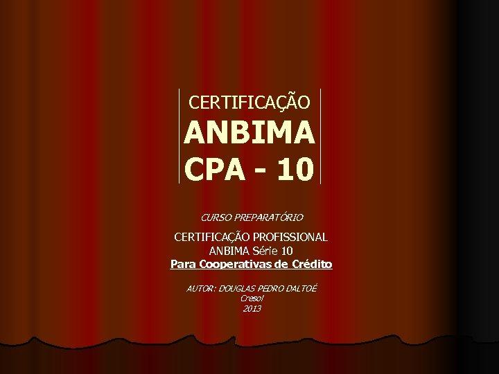 CERTIFICAÇÃO ANBIMA CPA - 10 CURSO PREPARATÓRIO CERTIFICAÇÃO PROFISSIONAL ANBIMA Série 10 Para Cooperativas