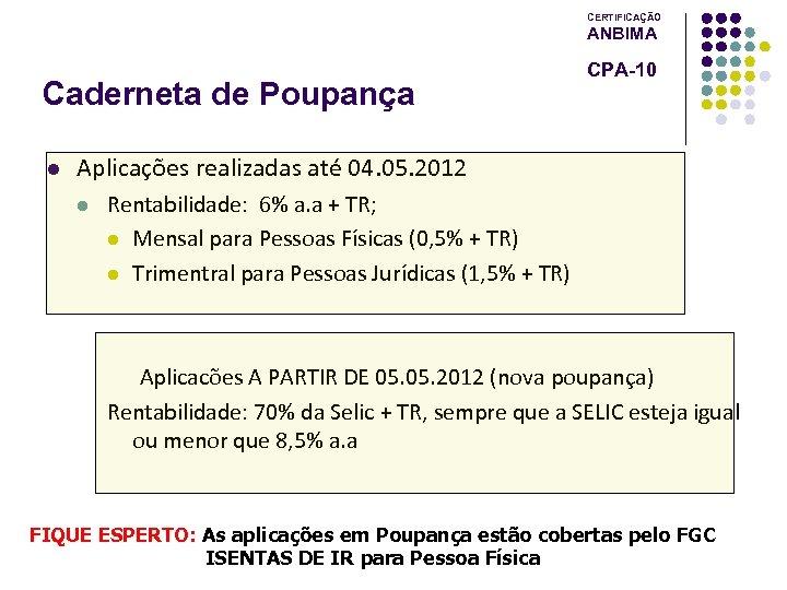 CERTIFICAÇÃO ANBIMA Caderneta de Poupança l CPA-10 Aplicações realizadas até 04. 05. 2012 l