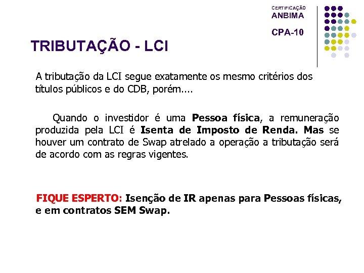 CERTIFICAÇÃO ANBIMA CPA-10 TRIBUTAÇÃO - LCI A tributação da LCI segue exatamente os mesmo