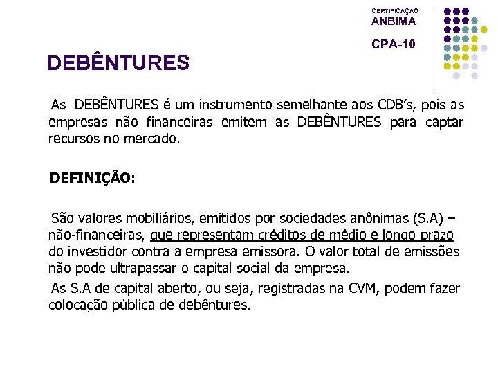 CERTIFICAÇÃO ANBIMA CPA-10 DEBÊNTURES As DEBÊNTURES é um instrumento semelhante aos CDB's, pois as