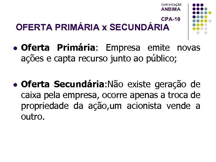 CERTIFICAÇÃO ANBIMA CPA-10 OFERTA PRIMÁRIA x SECUNDÁRIA l Oferta Primária: Empresa emite novas ações