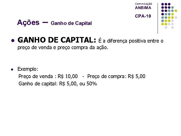 CERTIFICAÇÃO ANBIMA Ações l – Ganho de Capital CPA-10 GANHO DE CAPITAL: É a