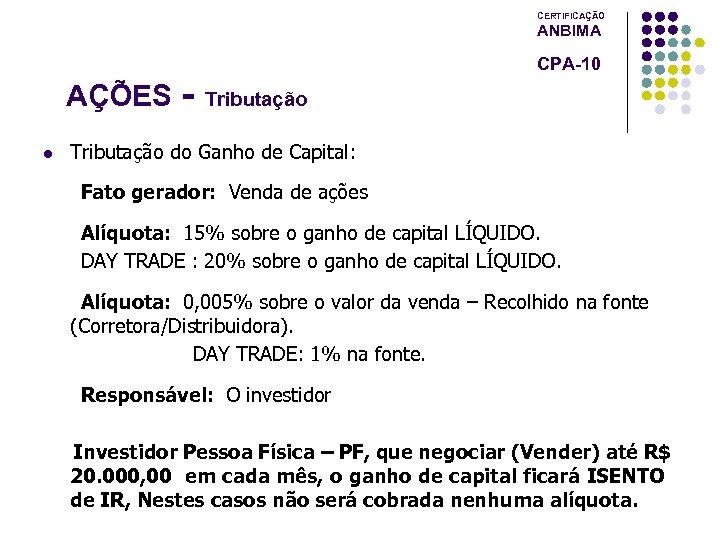 CERTIFICAÇÃO ANBIMA AÇÕES l CPA-10 Tributação do Ganho de Capital: Fato gerador: Venda de