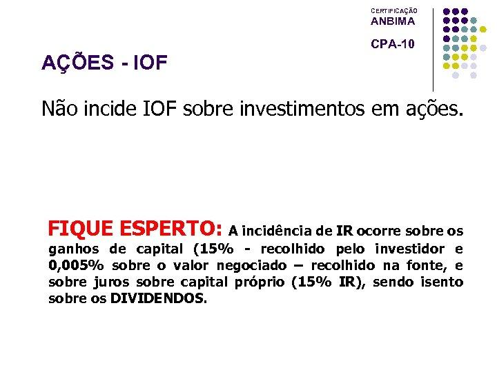 CERTIFICAÇÃO ANBIMA CPA-10 AÇÕES - IOF Não incide IOF sobre investimentos em ações. FIQUE