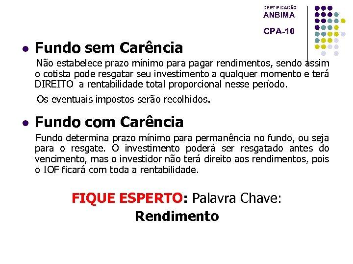 CERTIFICAÇÃO ANBIMA CPA-10 l Fundo sem Carência Não estabelece prazo mínimo para pagar rendimentos,