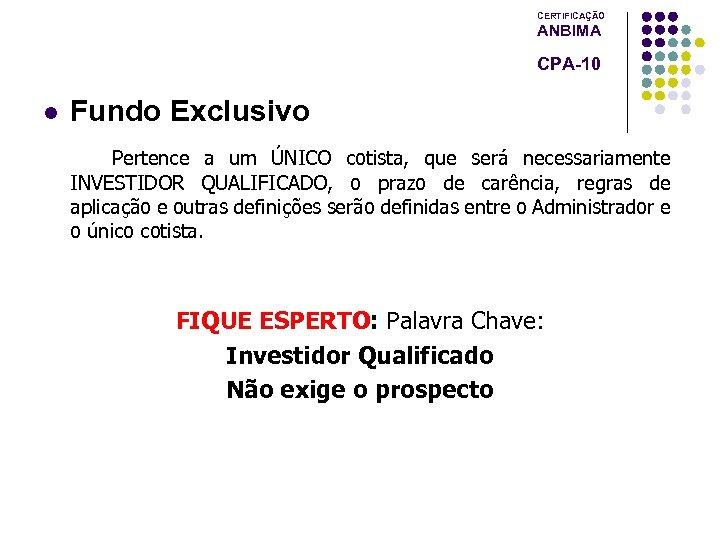 CERTIFICAÇÃO ANBIMA CPA-10 l Fundo Exclusivo Pertence a um ÚNICO cotista, que será necessariamente
