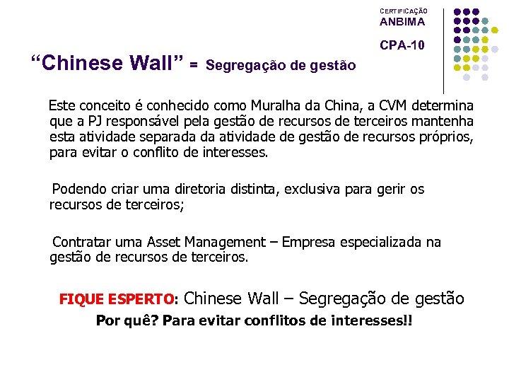 """CERTIFICAÇÃO ANBIMA """"Chinese Wall"""" = CPA-10 Segregação de gestão Este conceito é conhecido como"""