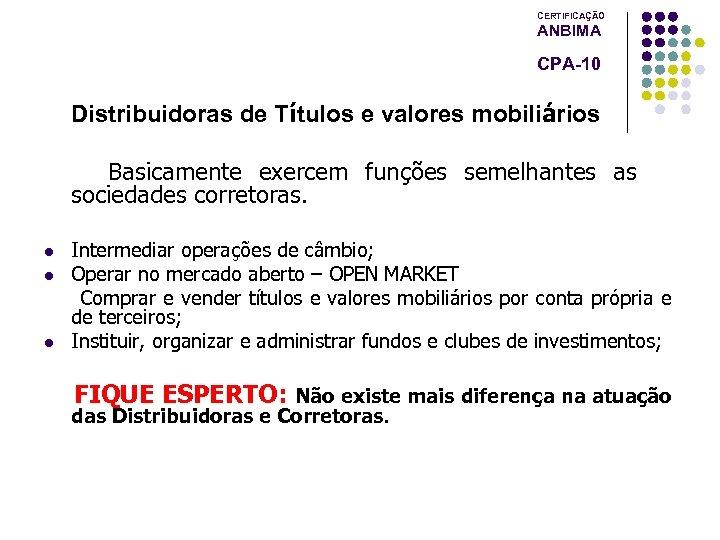 CERTIFICAÇÃO ANBIMA CPA-10 Distribuidoras de Títulos e valores mobiliários Basicamente exercem funções semelhantes as