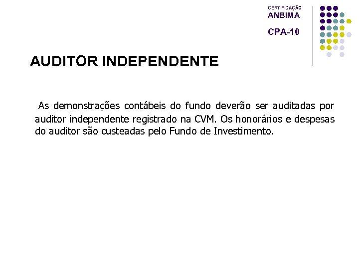 CERTIFICAÇÃO ANBIMA CPA-10 AUDITOR INDEPENDENTE As demonstrações contábeis do fundo deverão ser auditadas por