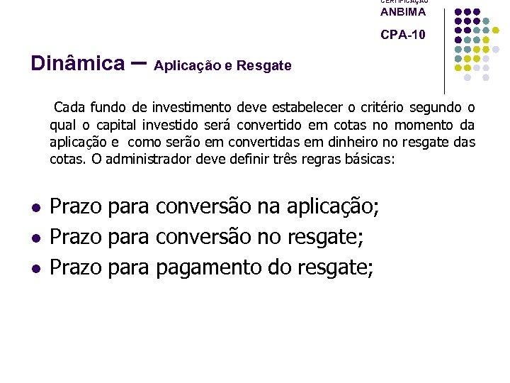 CERTIFICAÇÃO ANBIMA CPA-10 Dinâmica – Aplicação e Resgate Cada fundo de investimento deve estabelecer