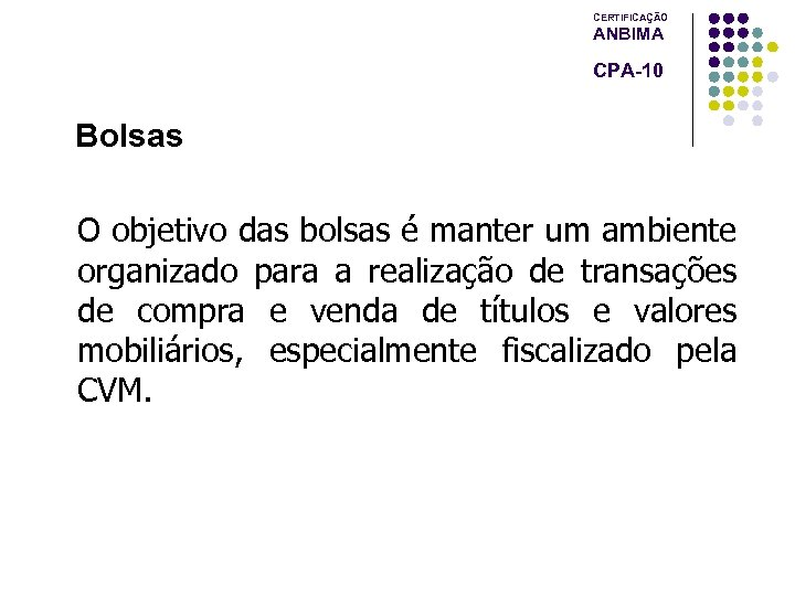 CERTIFICAÇÃO ANBIMA CPA-10 Bolsas O objetivo das bolsas é manter um ambiente organizado para