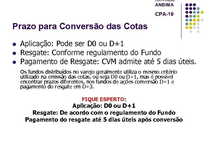 CERTIFICAÇÃO ANBIMA CPA-10 Prazo para Conversão das Cotas l l l Aplicação: Pode ser