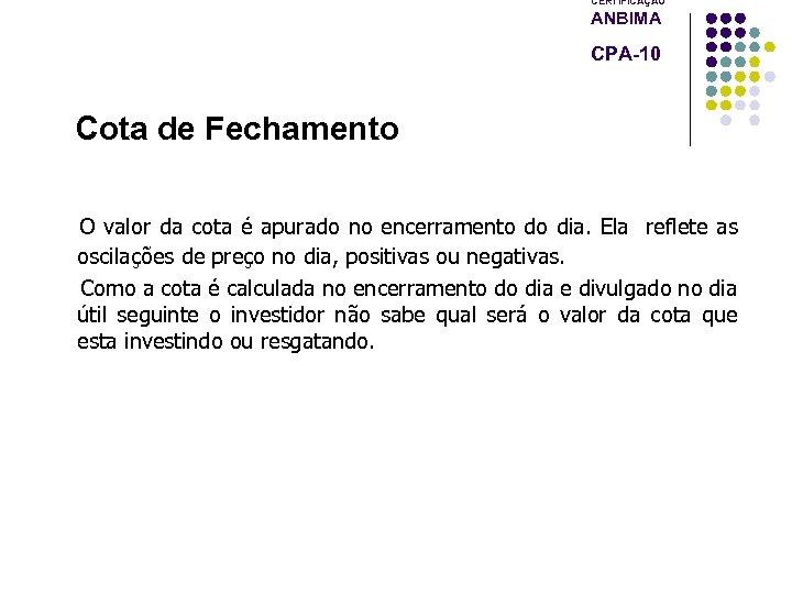 CERTIFICAÇÃO ANBIMA CPA-10 Cota de Fechamento O valor da cota é apurado no encerramento