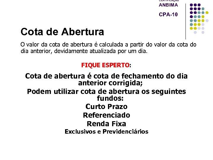 CERTIFICAÇÃO ANBIMA CPA-10 Cota de Abertura O valor da cota de abertura é calculada