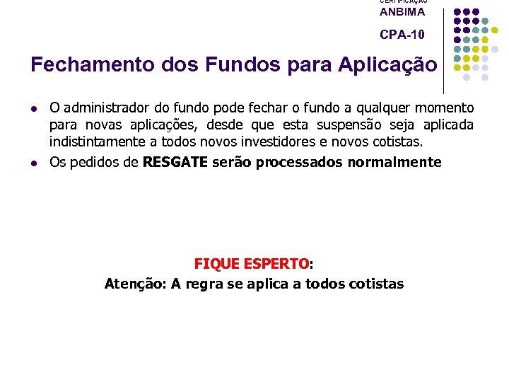 CERTIFICAÇÃO ANBIMA CPA-10 Fechamento dos Fundos para Aplicação l l O administrador do fundo