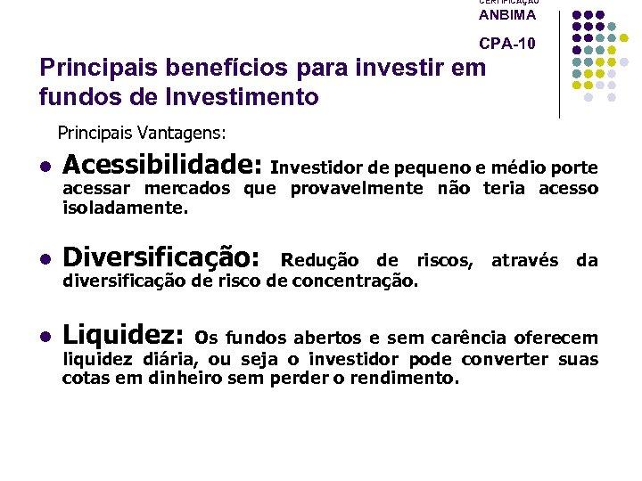 CERTIFICAÇÃO ANBIMA CPA-10 Principais benefícios para investir em fundos de Investimento Principais Vantagens: l