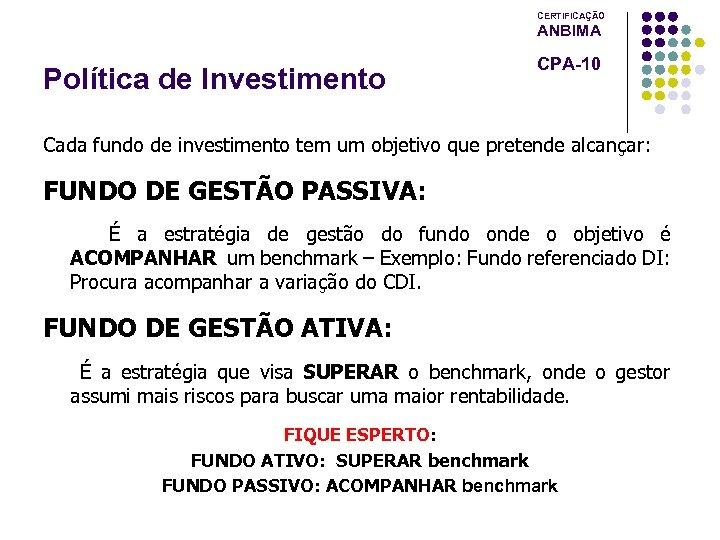 CERTIFICAÇÃO ANBIMA Política de Investimento CPA-10 Cada fundo de investimento tem um objetivo que