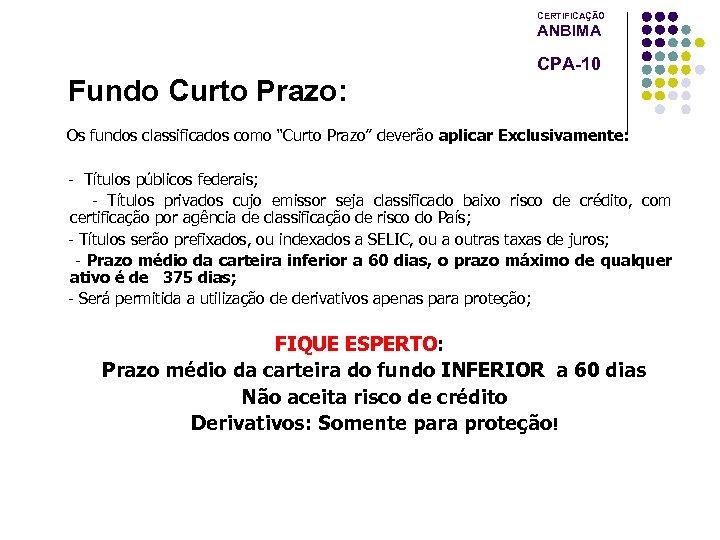 """CERTIFICAÇÃO ANBIMA CPA-10 Fundo Curto Prazo: Os fundos classificados como """"Curto Prazo"""" deverão aplicar"""