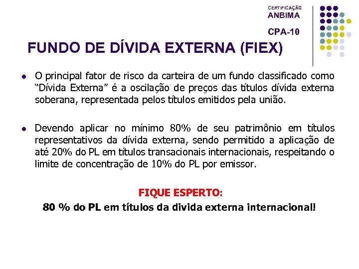 CERTIFICAÇÃO ANBIMA CPA-10 FUNDO DE DÍVIDA EXTERNA (FIEX) l O principal fator de risco
