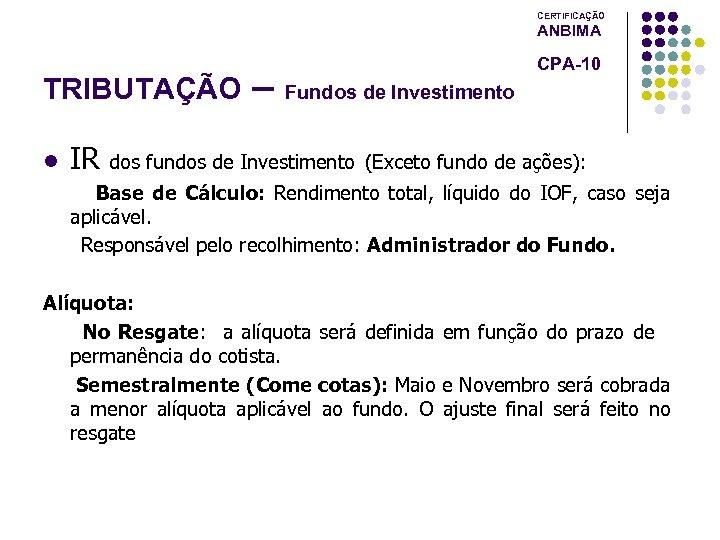 CERTIFICAÇÃO ANBIMA TRIBUTAÇÃO l IR – Fundos de Investimento CPA-10 dos fundos de Investimento