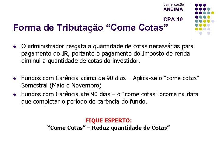 """CERTIFICAÇÃO ANBIMA CPA-10 Forma de Tributação """"Come Cotas"""" l O administrador resgata a quantidade"""