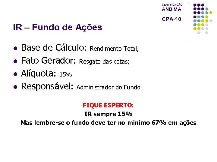CERTIFICAÇÃO ANBIMA CPA-10 IR – Fundo de Ações l l Base de Cálculo: Rendimento