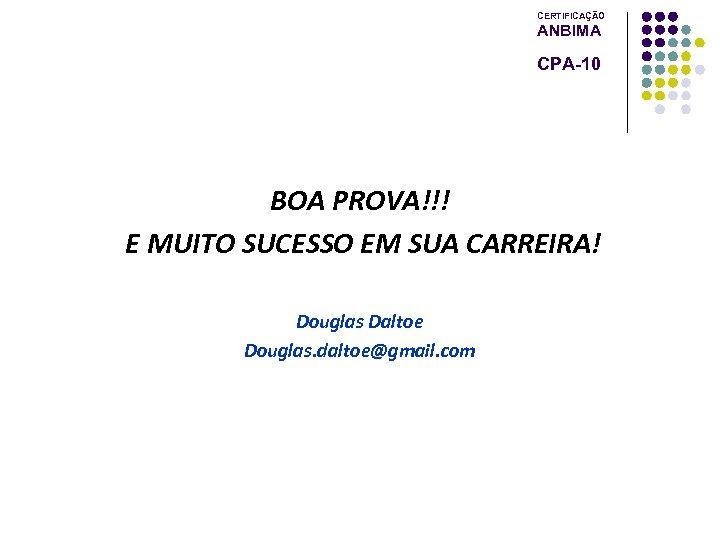 CERTIFICAÇÃO ANBIMA CPA-10 BOA PROVA!!! E MUITO SUCESSO EM SUA CARREIRA! Douglas Daltoe Douglas.