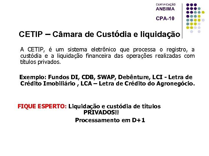 CERTIFICAÇÃO ANBIMA CPA-10 CETIP – Câmara de Custódia e liquidação A CETIP, é um