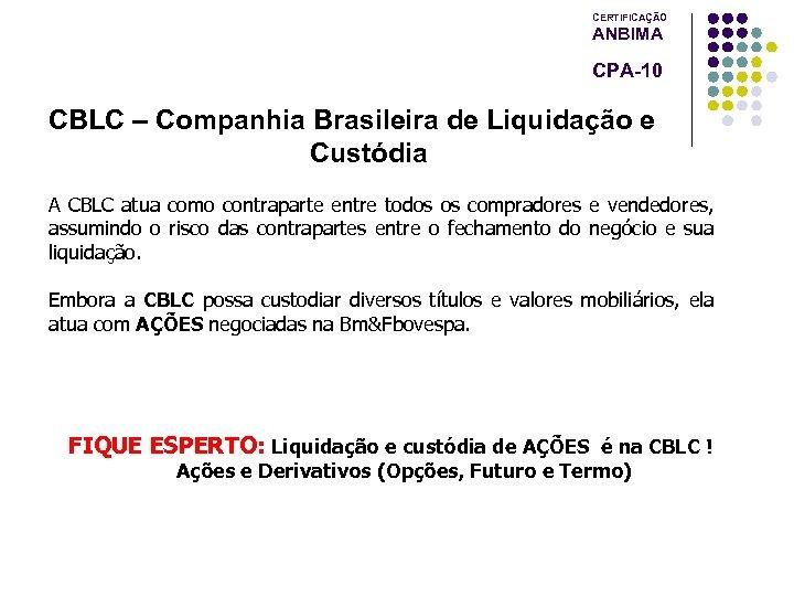 CERTIFICAÇÃO ANBIMA CPA-10 CBLC – Companhia Brasileira de Liquidação e Custódia A CBLC atua