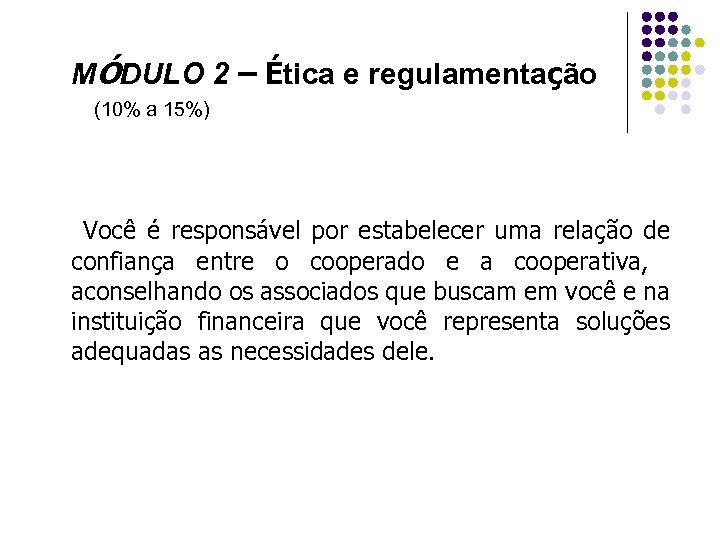 MÓDULO 2 – Ética e regulamentação (10% a 15%) Você é responsável por estabelecer