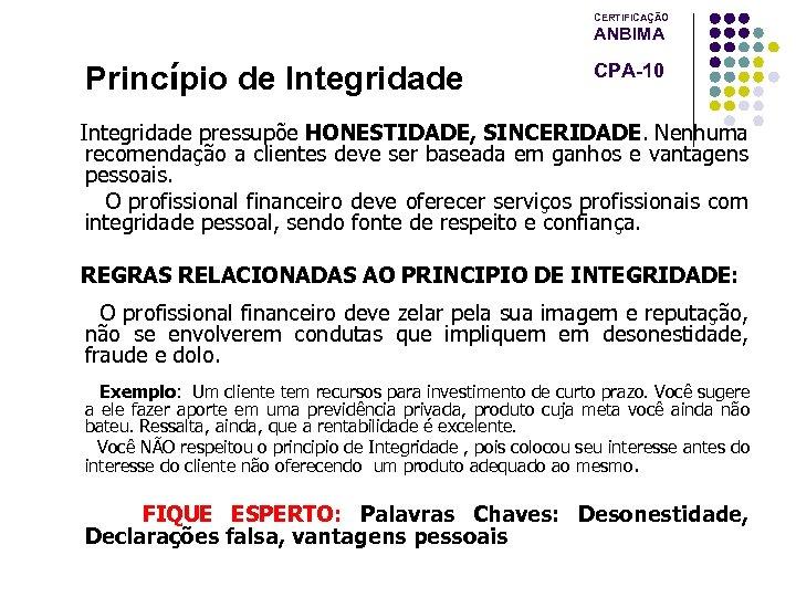 CERTIFICAÇÃO ANBIMA Princípio de Integridade CPA-10 Integridade pressupõe HONESTIDADE, SINCERIDADE. Nenhuma recomendação a clientes