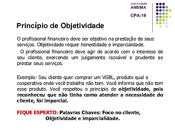 CERTIFICAÇÃO ANBIMA CPA-10 Princípio de Objetividade O profissional financeiro deve ser objetivo na prestação