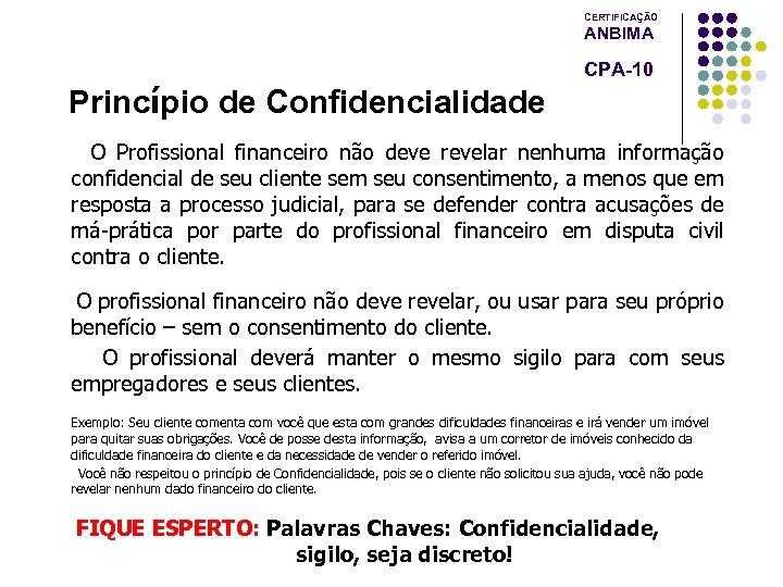 CERTIFICAÇÃO ANBIMA CPA-10 Princípio de Confidencialidade O Profissional financeiro não deve revelar nenhuma informação