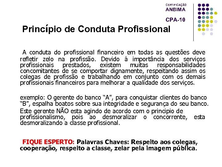CERTIFICAÇÃO ANBIMA CPA-10 Princípio de Conduta Profissional A conduta do profissional financeiro em todas