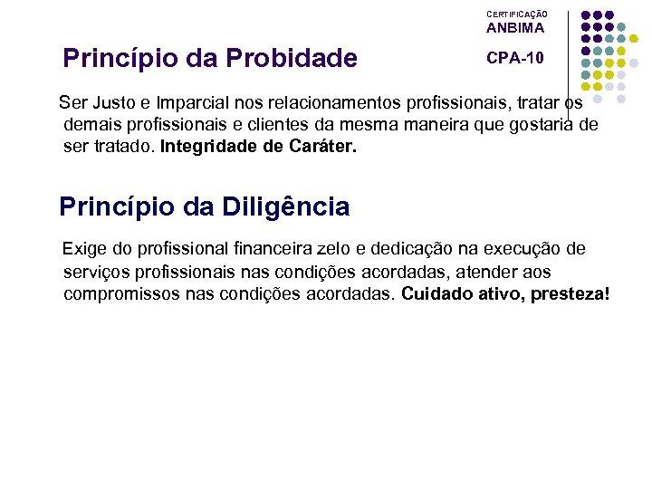 CERTIFICAÇÃO ANBIMA Princípio da Probidade CPA-10 Ser Justo e Imparcial nos relacionamentos profissionais, tratar