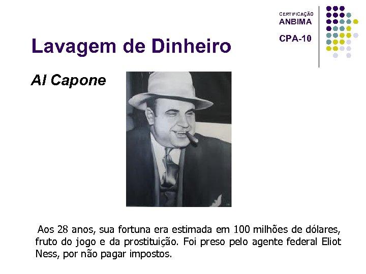 CERTIFICAÇÃO ANBIMA Lavagem de Dinheiro CPA-10 Al Capone Aos 28 anos, sua fortuna era