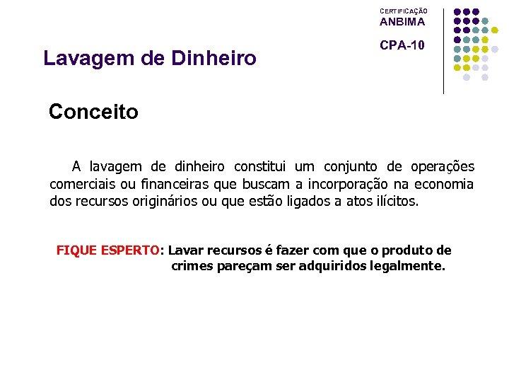 CERTIFICAÇÃO ANBIMA Lavagem de Dinheiro CPA-10 Conceito A lavagem de dinheiro constitui um conjunto