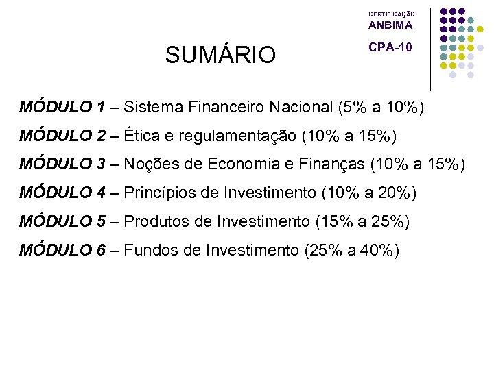 CERTIFICAÇÃO ANBIMA SUMÁRIO CPA-10 MÓDULO 1 – Sistema Financeiro Nacional (5% a 10%) MÓDULO