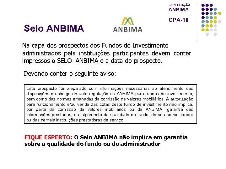 CERTIFICAÇÃO ANBIMA CPA-10 Selo ANBIMA Na capa dos prospectos dos Fundos de Investimento administrados