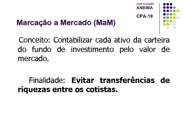 CERTIFICAÇÃO ANBIMA Marcação a Mercado (Ma. M) CPA-10 Conceito: Contabilizar cada ativo da carteira