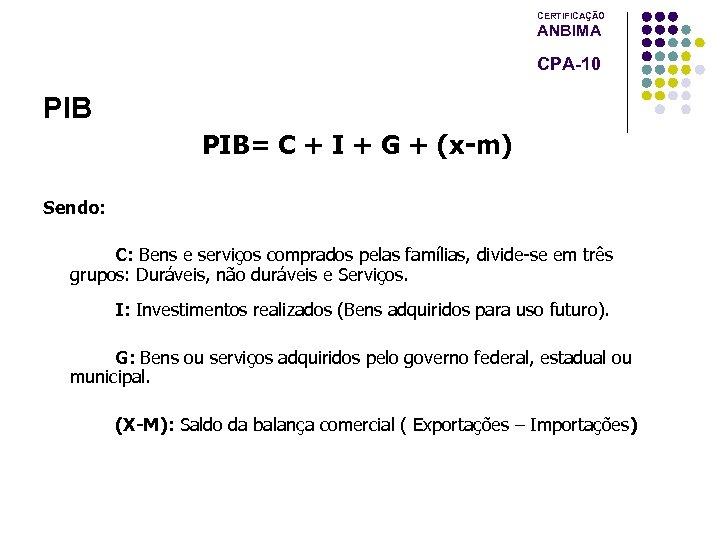 CERTIFICAÇÃO ANBIMA CPA-10 PIB= C + I + G + (x-m) Sendo: C: Bens